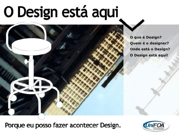 O que é Design? Quem é o designer?  Onde está o Design? O Design está aqui!