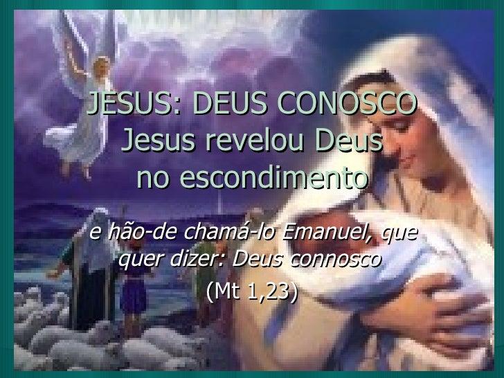 JESUS: DEUS CONOSCO Jesus revelou Deus no escondimento e hão-de chamá-lo Emanuel, que quer dizer: Deus connosco  (Mt 1,23)