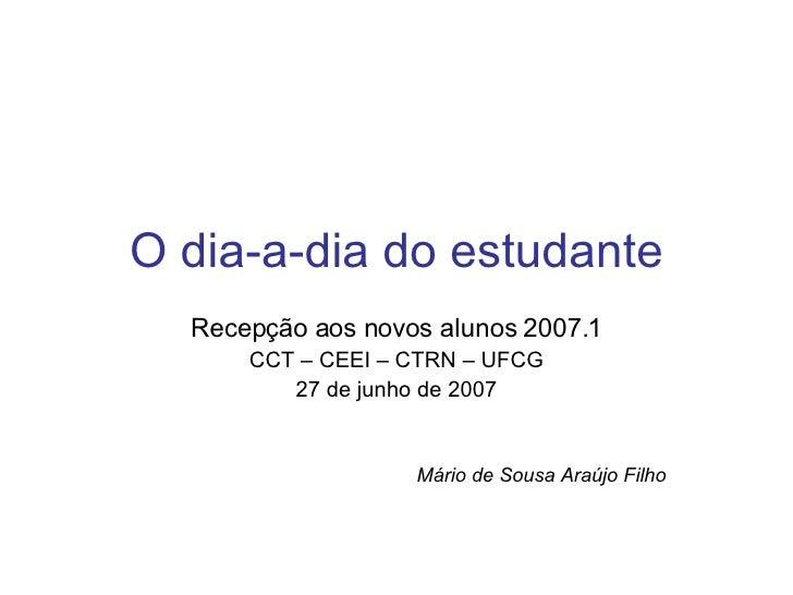 O dia-a-dia do estudante Recepção aos novos alunos 2007.1 CCT – CEEI – CTRN – UFCG 27 de junho de 2007 Mário de Sousa Araú...