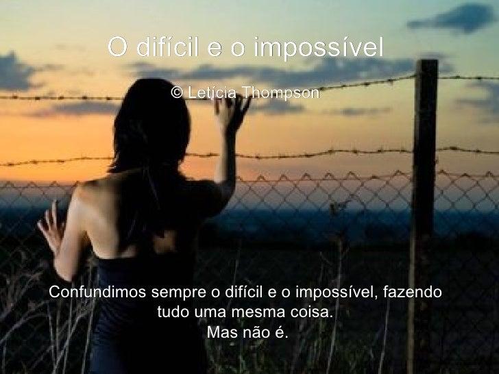 O difícil e o impossível  © Letícia Thompson   Confundimos sempre o difícil e o impossível, fazendo tudo uma mesma coisa...