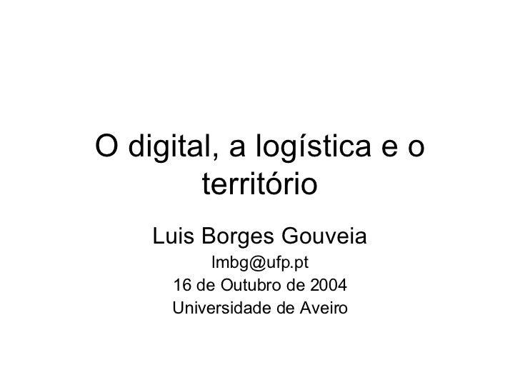 O digital, a logística e o território Luis Borges Gouveia [email_address] 16 de Outubro de 2004 Universidade de Aveiro