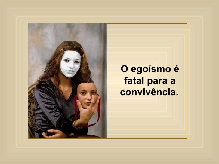 O egoísmo é fatal para a convivência.