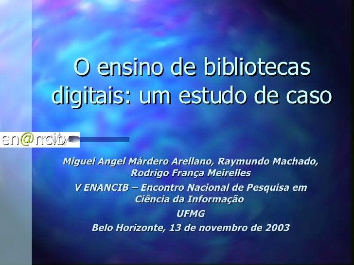 O ensino de bibliotecas digitais: um estudo de caso Miguel Angel Márdero Arellano, Raymundo Machado, Rodrigo França Meirel...