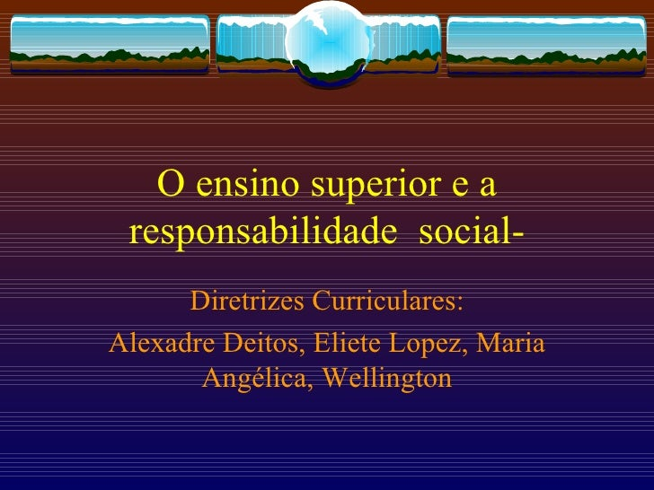 O ensino superior e a responsabilidade  social- Diretrizes Curriculares: Alexadre Deitos, Eliete Lopez, Maria Angélica, We...