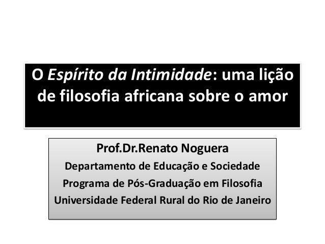 O Espírito da Intimidade: uma lição de filosofia africana sobre o amor Prof.Dr.Renato Noguera Departamento de Educação e S...