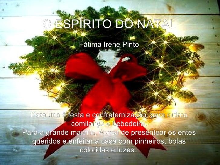 O ESPÍRITO DO NATAL Fátima Irene Pinto  Para uns é festa econfraternização, para outros comilança e bebedeira. Para a gr...