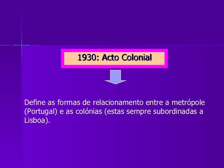 <ul><li>1930: Acto Colonial </li></ul>Define as formas de relacionamento entre a metrópole (Portugal) e as colónias (estas...