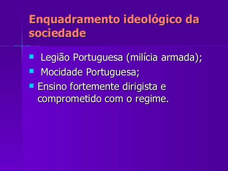 Enquadramento ideológico da sociedade <ul><li>Legião Portuguesa (milícia armada); </li></ul><ul><li>Mocidade Portuguesa; <...