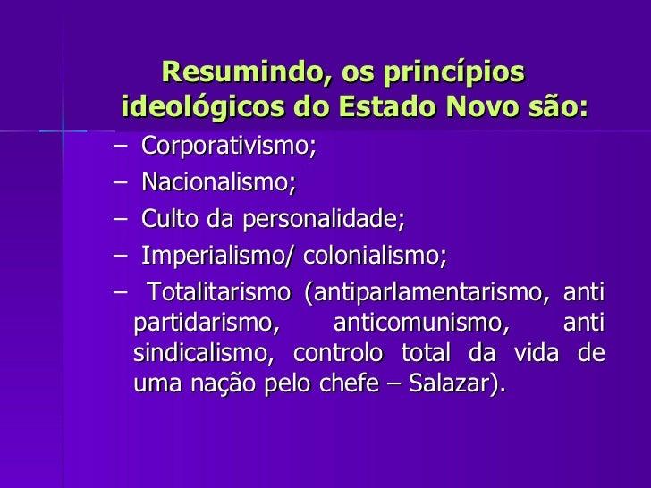 <ul><li>Resumindo, os princípios ideológicos do Estado Novo são: </li></ul><ul><ul><li>Corporativismo; </li></ul></ul><ul>...