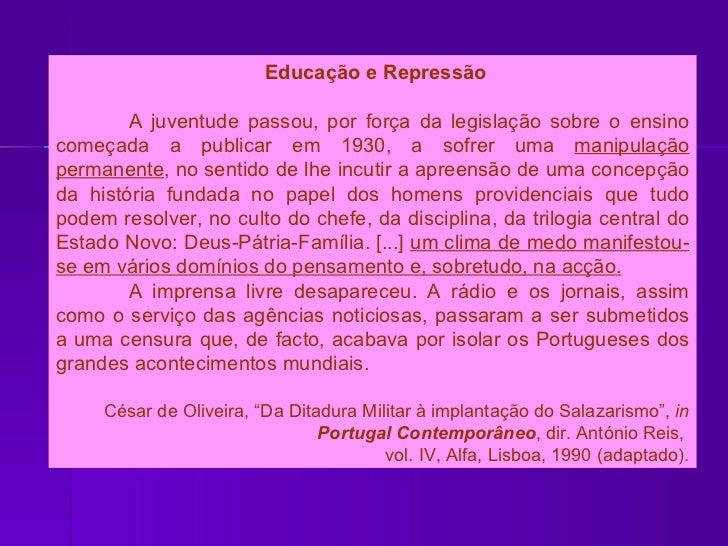 Educação e Repressão A juventude passou, por força da legislação sobre o ensino começada a publicar em 1930, a sofrer uma ...