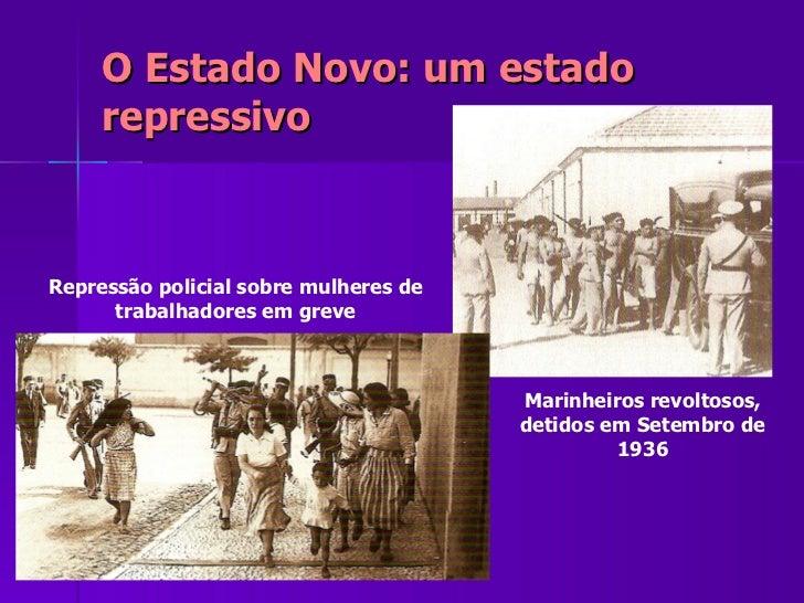 O Estado Novo: um estado repressivo Marinheiros revoltosos, detidos em Setembro de 1936 Repressão policial sobre mulheres ...