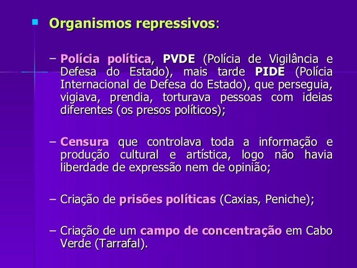 <ul><li>Organismos repressivos : </li></ul><ul><ul><li>Polícia política ,  PVDE  (Polícia de Vigilância e Defesa do Estado...