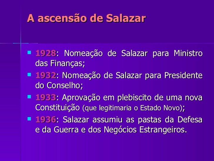 A ascensão de Salazar <ul><li>1928 : Nomeação de Salazar para Ministro das Finanças; </li></ul><ul><li>1932 : Nomeação de ...