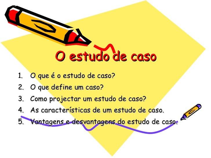 O estudo de caso <ul><li>O que é o estudo de caso? </li></ul><ul><li>O que define um caso? </li></ul><ul><li>Como projecta...