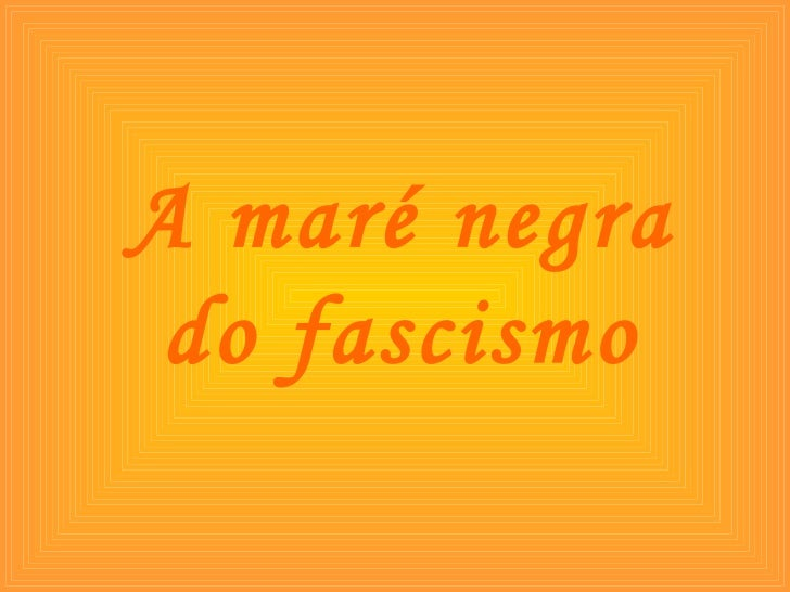 A maré negra do fascismo