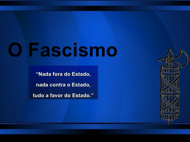 """O Fascismo """" Nada fora do Estado, nada contra o Estado, tudo a favor do Estado."""""""