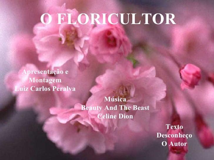O FLORICULTOR Apresentação e Montagem Luiz Carlos Peralva Música Beauty And The Beast Celine Dion Texto Desconheço O Autor