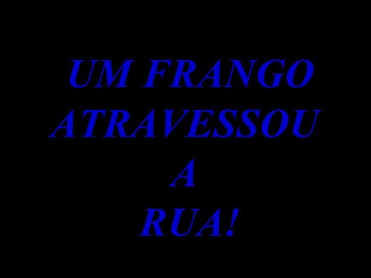 UM FRANGO ATRAVESSOU  A  RUA!