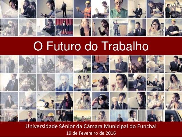 Universidade Sénior da Câmara Municipal do Funchal 19 de Fevereiro de 2016 O Futuro do Trabalho