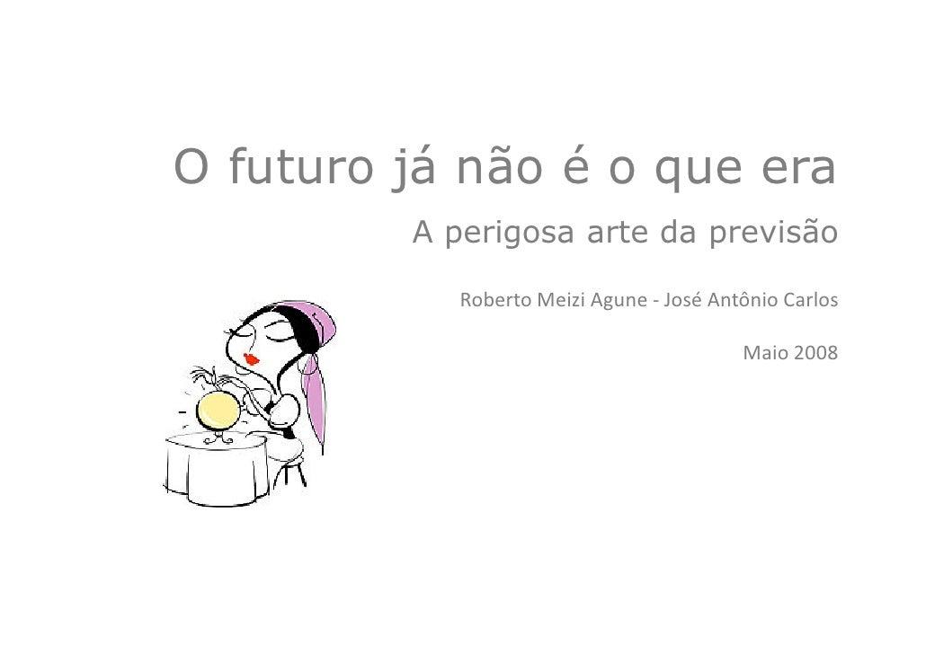 O futuro já não é o que era          A perigosa arte da previsão              Roberto Meizi Agune - José Antônio Carlos   ...