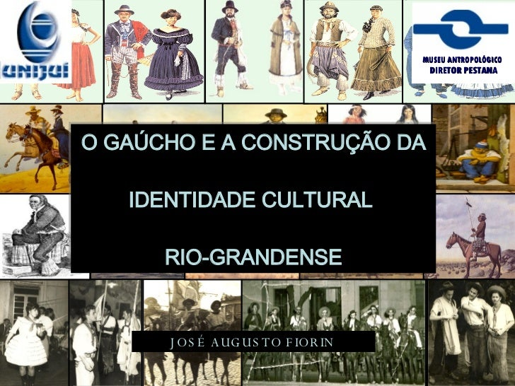 O GAÚCHO E A CONSTRUÇÃO DA IDENTIDADE CULTURAL  RIO-GRANDENSE JOSÉ AUGUSTO FIORIN   MUSEU ANTROPOLÓGICO   DIRETOR PESTANA