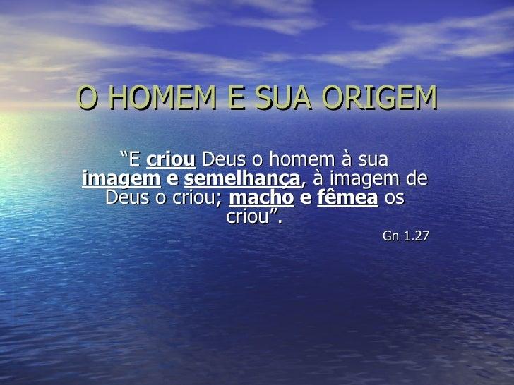 """O HOMEM E SUA ORIGEM """" E  criou  Deus o homem à sua  imagem  e  semelhança , à imagem de Deus o criou;  macho  e  fêmea  o..."""
