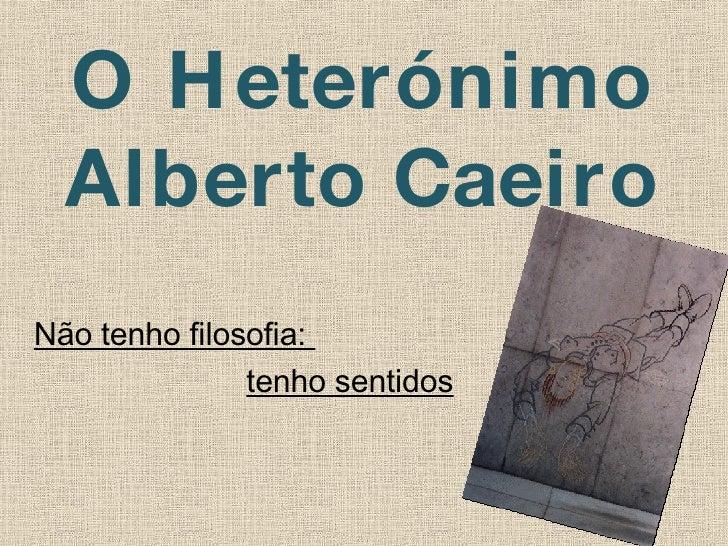 O Heterónimo Alberto Caeiro Não tenho filosofia:  tenho sentidos