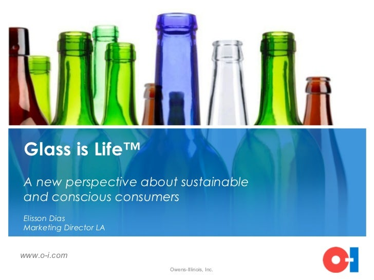 Glass is Life™A new perspective about sustainableand conscious consumersElisson DiasMarketing Director LAwww.o-i.com      ...