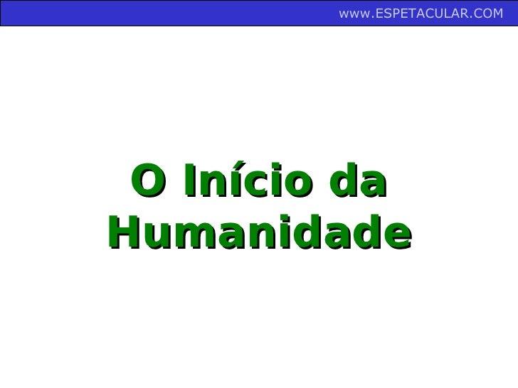 www.ESPETACULAR.COM      O Início da Humanidade