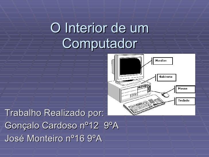 O Interior de um Computador Trabalho Realizado por: Gonçalo Cardoso nº12  9ºA José Monteiro nº16 9ºA