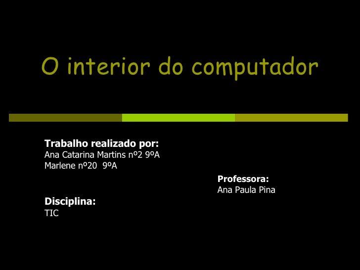 O interior do computador Trabalho realizado por: Ana Catarina Martins nº2 9ºA Marlene nº20  9ºA Disciplina: TIC Professora...