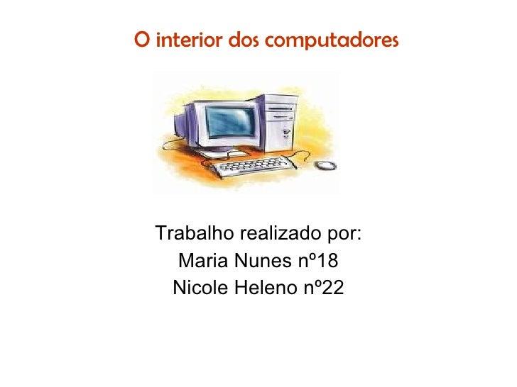 O interior dos computadores Trabalho realizado por: Maria Nunes nº18 Nicole Heleno nº22