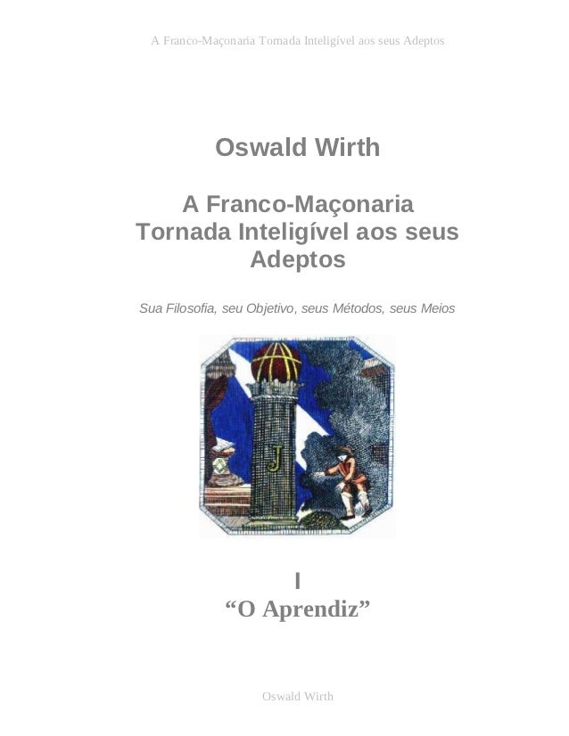 A Franco-Maçonaria Tornada Inteligível aos seus Adeptos            Oswald Wirth   A Franco-MaçonariaTornada Inteligível ao...