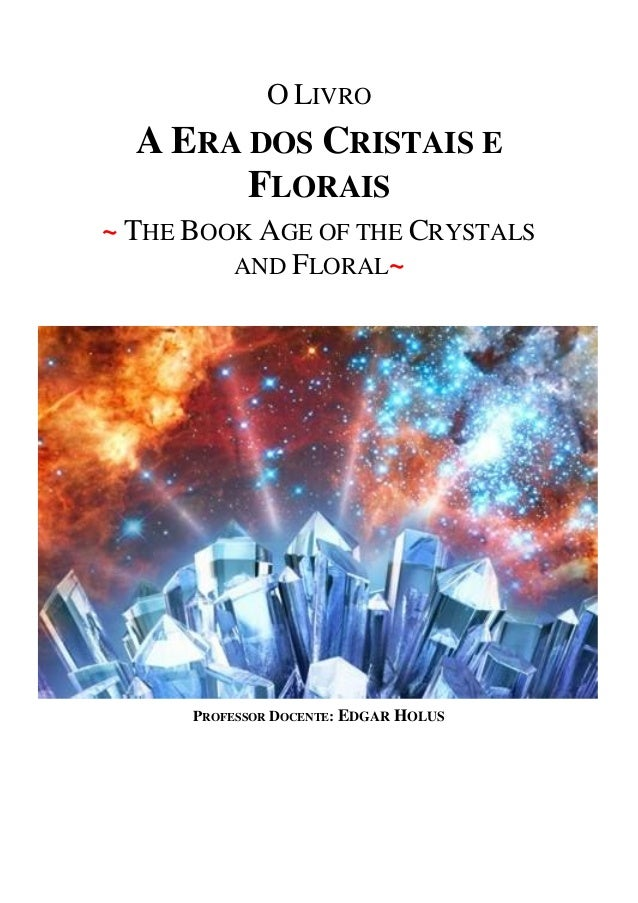 O LIVRO A ERA DOS CRISTAIS E FLORAIS ~ THE BOOK AGE OF THE CRYSTALS AND FLORAL~ PROFESSOR DOCENTE: EDGAR HOLUS