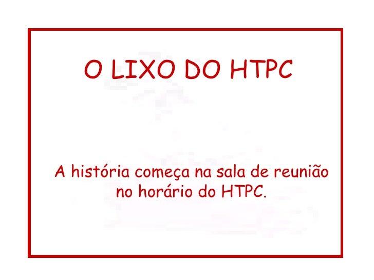 O LIXO DO HTPC A história começa na sala de reunião no horário do HTPC.