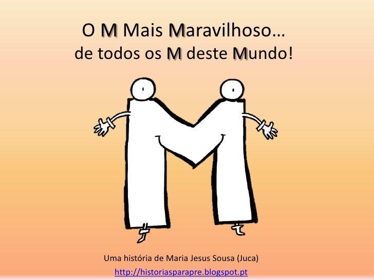 O M Mais Maravilhoso…de todos os M deste Mundo!   Uma história de Maria Jesus Sousa (Juca)     http://historiasparapre.blo...