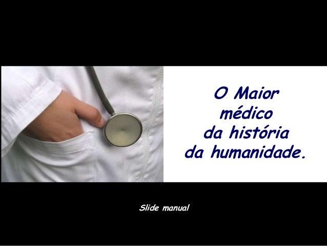 O Maior              médico            da história          da humanidade.Slide manual