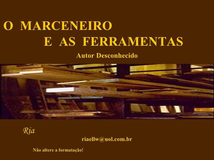 O  MARCENEIRO  E  AS  FERRAMENTAS Autor Desconhecido Não altere a formatação!  Ria  [email_address]