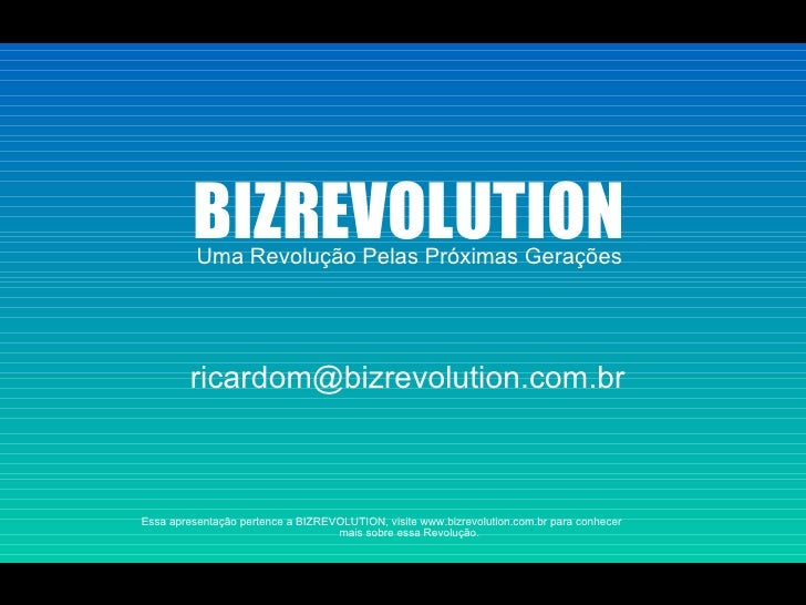 Uma Revolução Pelas Próximas Gerações BIZREVOLUTION Essa apresentação pertence a BIZREVOLUTION, visite www.bizrevolution.c...