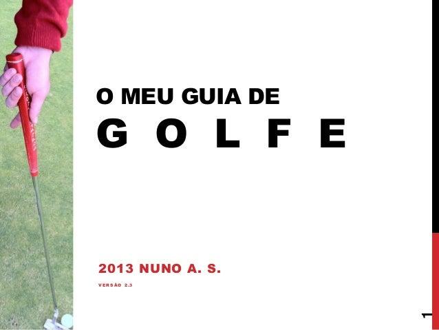 O MEU GUIA DE  G O L F E  2013 NUNO A. S.  1  VERSÃO 2.3