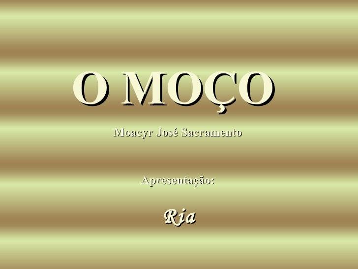 Moacyr José Sacramento  O MOÇO   Apresentação:  Ria