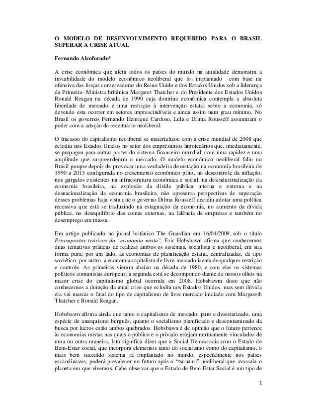 1 O MODELO DE DESENVOLVIMENTO REQUERIDO PARA O BRASIL SUPERAR A CRISE ATUAL Fernando Alcoforado* A crise econômica que afe...