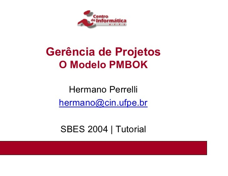 Gerência de Projetos  O Modelo PMBOK    Hermano Perrelli  hermano@cin.ufpe.br  SBES 2004 | Tutorial