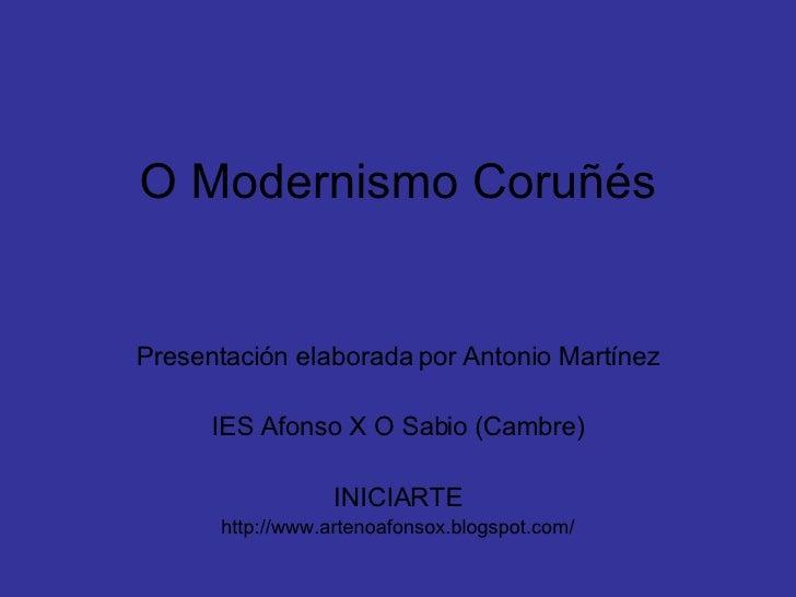 O Modernismo Coruñés Presentación elaborada por Antonio Martínez IES Afonso X O Sabio (Cambre) INICIARTE http://www.arteno...