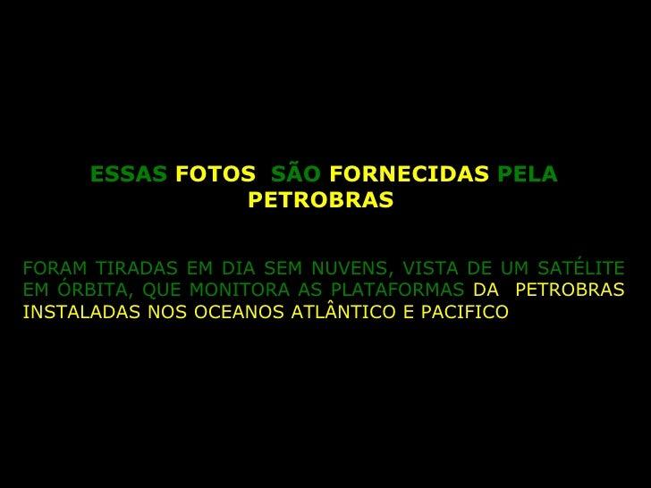 ESSAS  FOTOS  SÃO  FORNECIDAS  PELA  PETROBRAS   FORAM TIRADAS EM DIA SEM NUVENS, VISTA DE UM SATÉLITE EM ÓRBITA, QUE MONI...