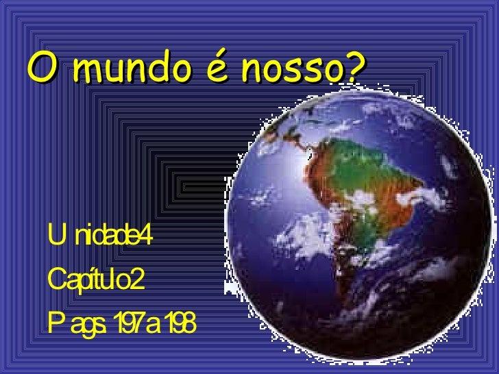 O mundo  é   nosso? Unidade 4 Cap ítulo 2 Pags. 197 a 198