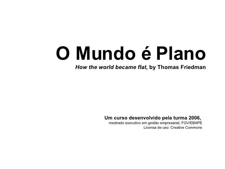 O Mundo é Plano How the world became flat , by Thomas Friedman Um curso desenvolvido pela turma 2006,   mestrado executivo...