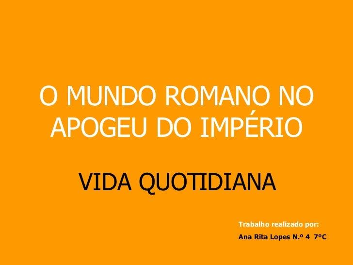 O MUNDO ROMANO NO APOGEU DO IMPÉRIO VIDA QUOTIDIANA Trabalho realizado por: Ana Rita Lopes N.º 4  7ºC