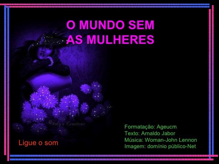 O MUNDO SEM AS MULHERES Ligue o som Formatação: Ageucm Texto: Arnaldo Jabor Música: Woman-John Lennon Imagem: domínio públ...
