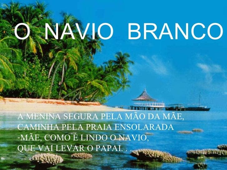 O  NAVIO  BRANCO <ul><li>A MENINA SEGURA PELA MÃO DA MÃE, </li></ul><ul><li>CAMINHA PELA PRAIA ENSOLARADA </li></ul><ul><l...